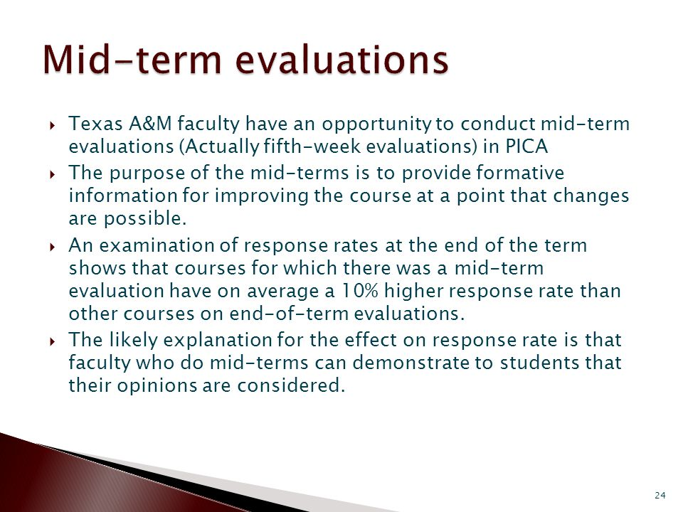  Texas A&M faculty have an opportunity to conduct mid-term evaluations (Actually fifth-week evaluations) in PICA  The purpose of the mid-terms is to provide formative information for improving the course at a point that changes are possible.
