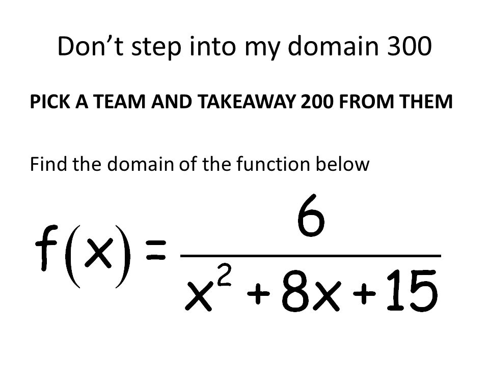 Don't step into my domain 300 PICK A TEAM AND TAKEAWAY 200 FROM THEM Find the domain of the function below