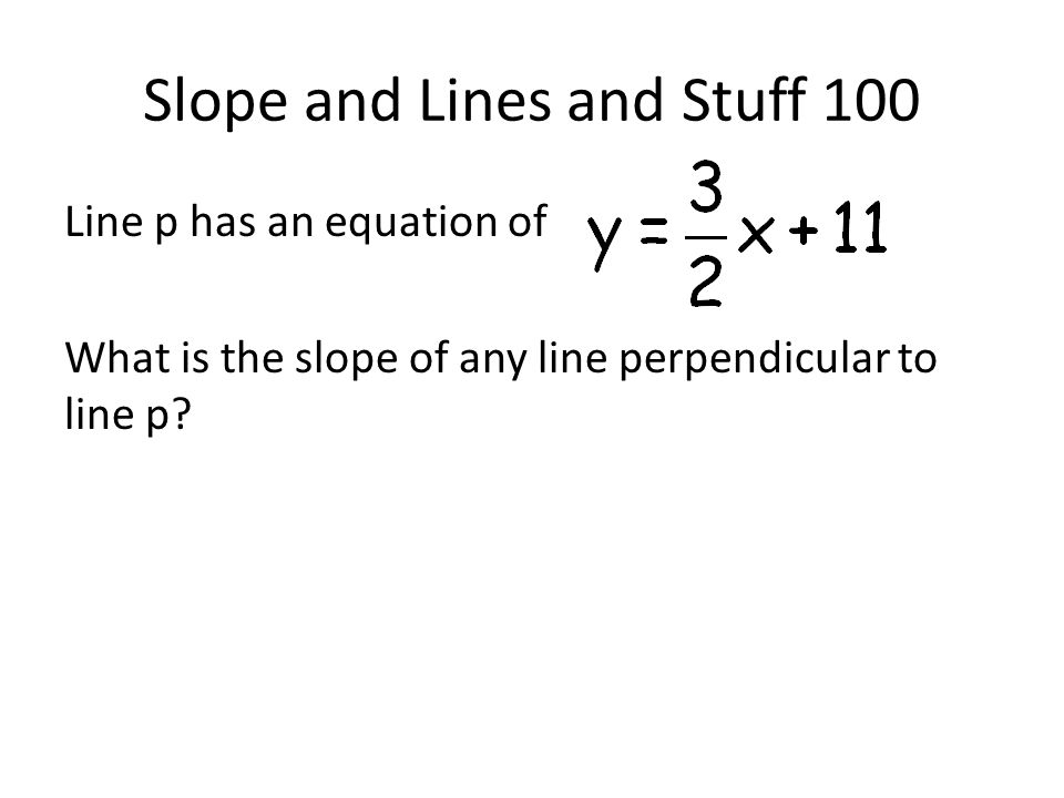 Slope and Lines and Stuff 100 Line p has an equation of What is the slope of any line perpendicular to line p?