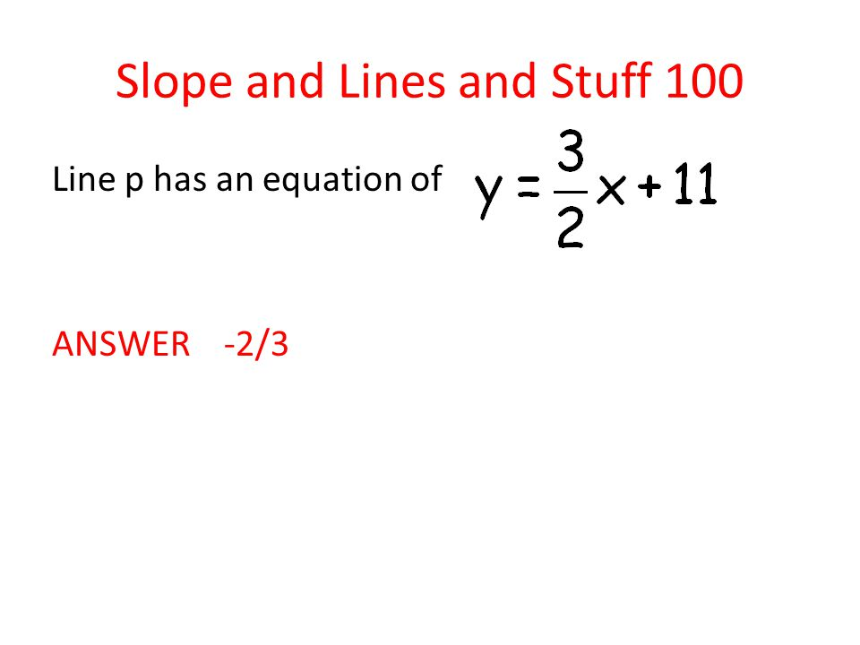 Slope and Lines and Stuff 100 Line p has an equation of ANSWER -2/3