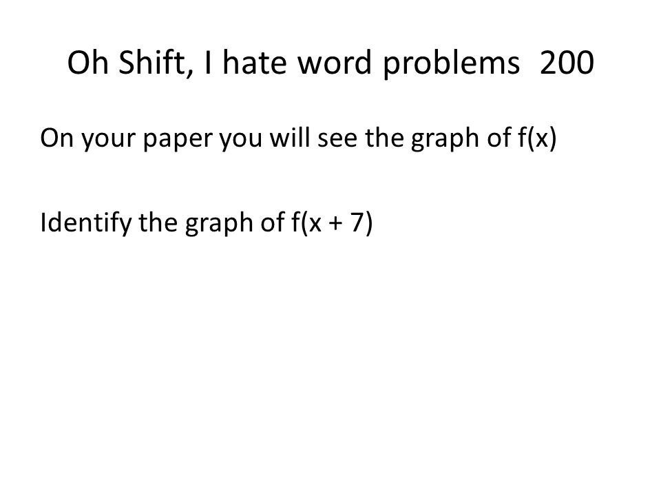 Oh Shift, I hate word problems 200 On your paper you will see the graph of f(x) Identify the graph of f(x + 7)