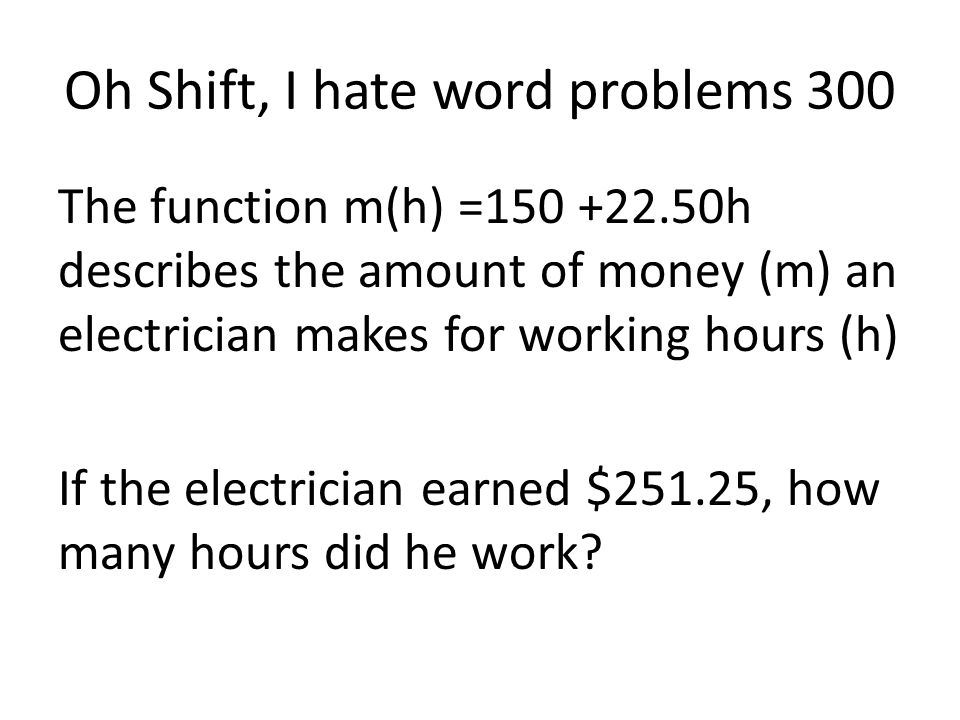 Oh Shift, I hate word problems 300 The function m(h) =150 +22.50h describes the amount of money (m) an electrician makes for working hours (h) If the electrician earned $251.25, how many hours did he work