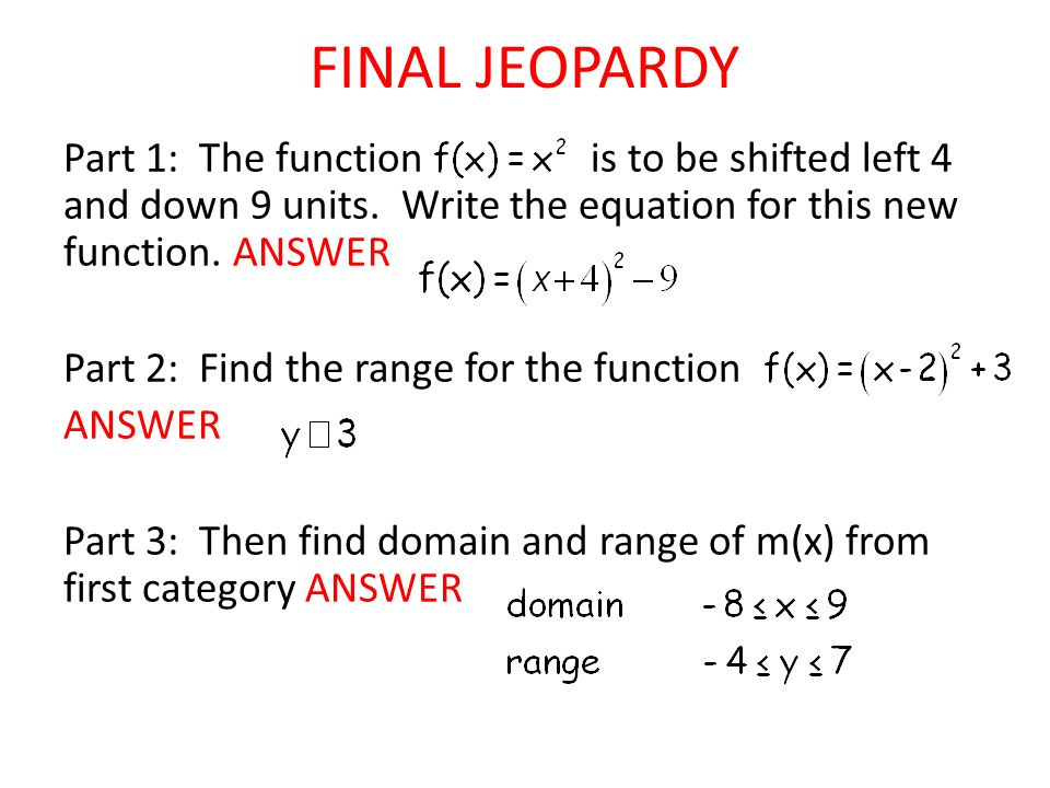 FINAL JEOPARDY Part 1: The function is to be shifted left 4 and down 9 units. Write the equation for this new function. ANSWER Part 2: Find the range