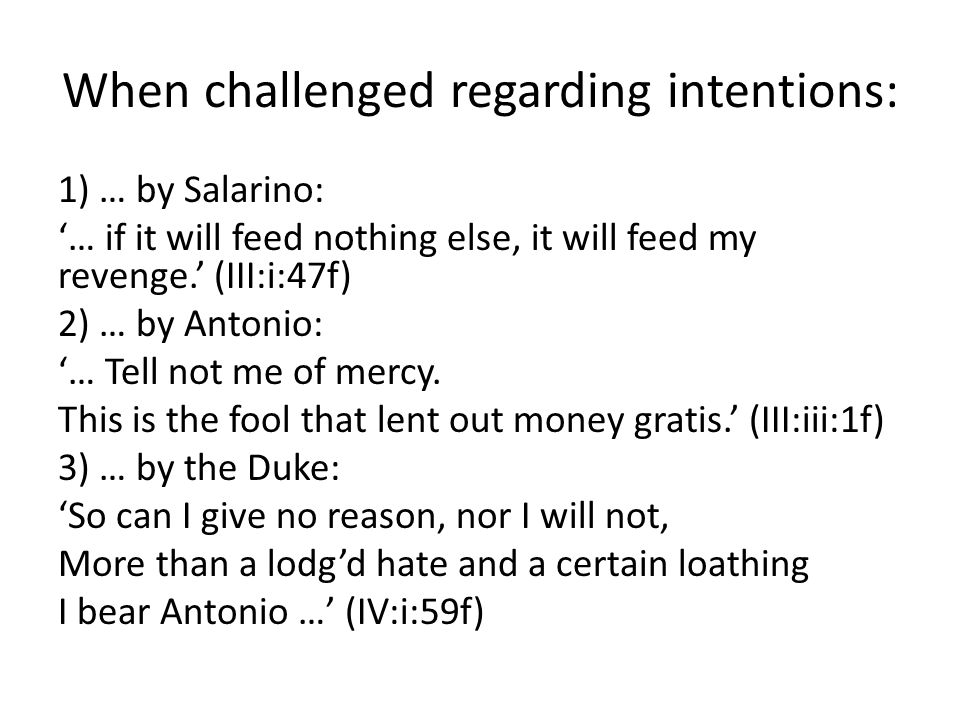 When challenged regarding intentions: 1) … by Salarino: '… if it will feed nothing else, it will feed my revenge.' (III:i:47f) 2) … by Antonio: '… Tell not me of mercy.