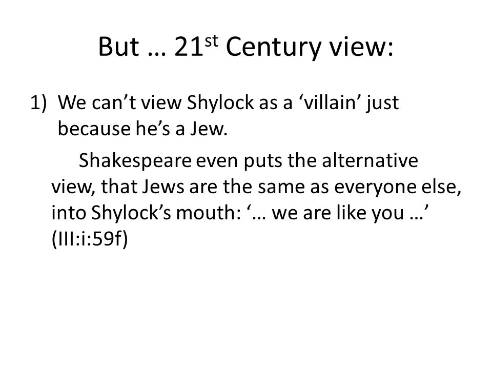But … 21 st Century view: 1)We can't view Shylock as a 'villain' just because he's a Jew.