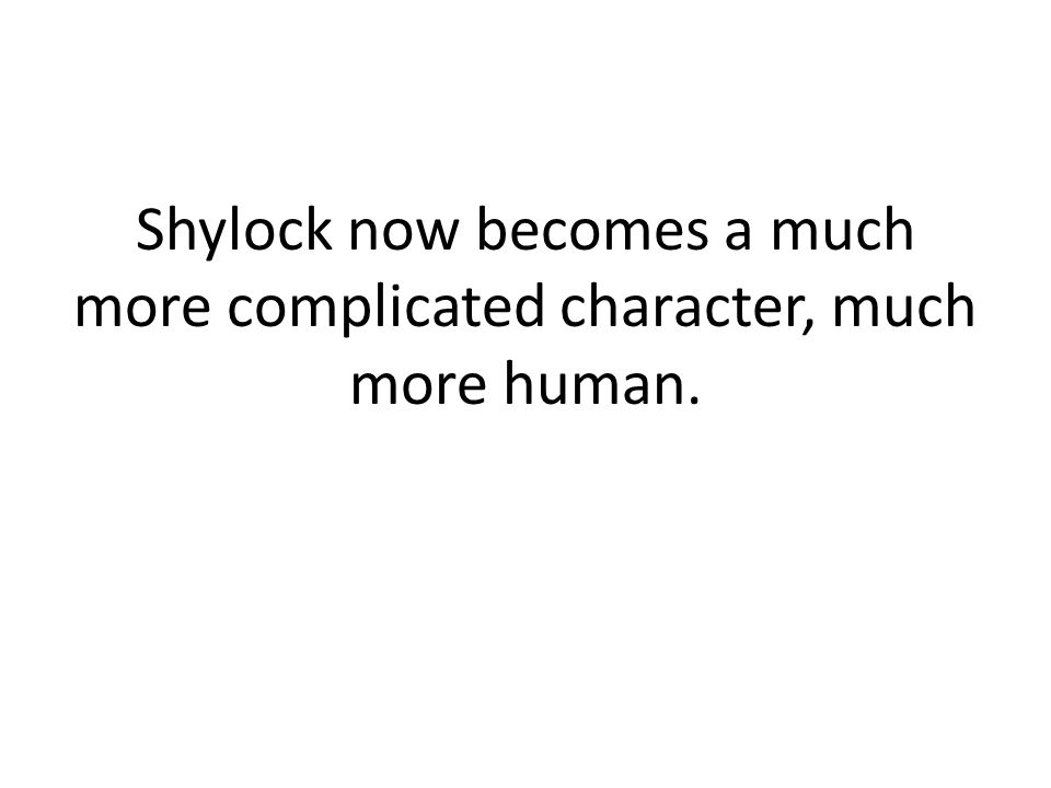 Shylock now becomes a much more complicated character, much more human.