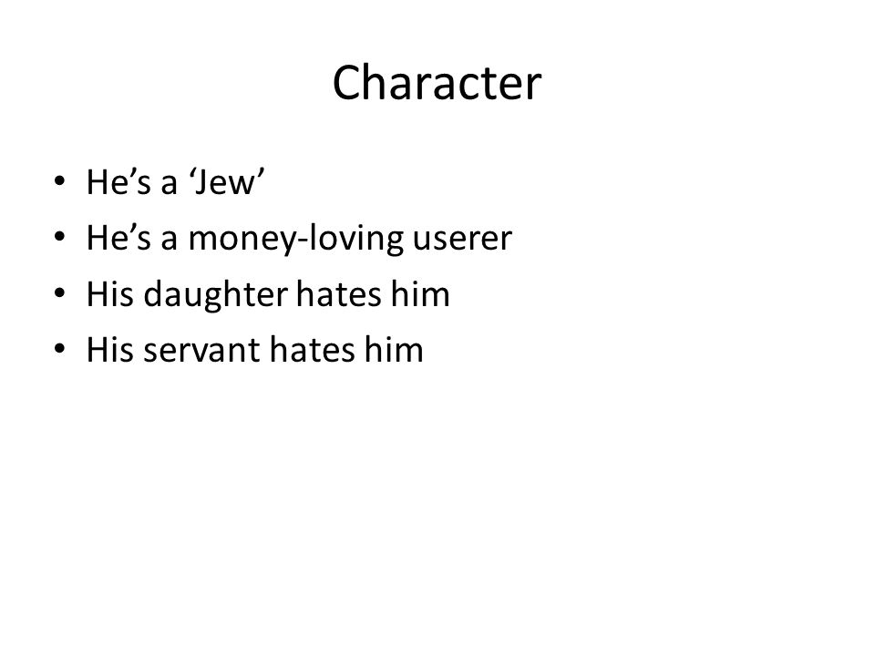 Character He's a 'Jew' He's a money-loving userer His daughter hates him His servant hates him
