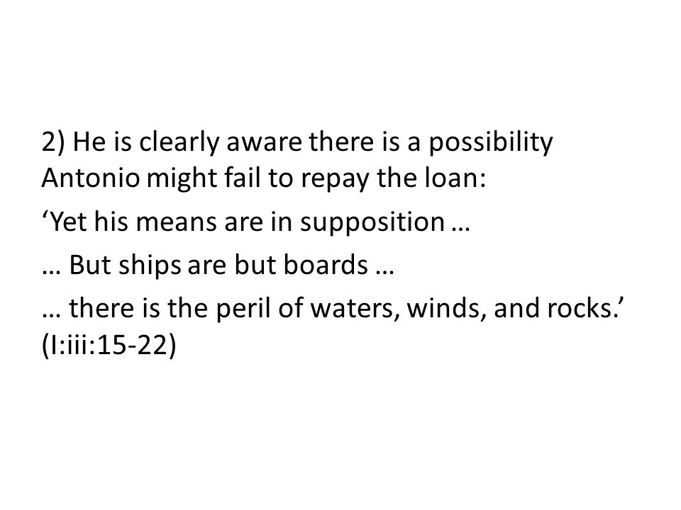 2) He is clearly aware there is a possibility Antonio might fail to repay the loan: 'Yet his means are in supposition … … But ships are but boards … … there is the peril of waters, winds, and rocks.' (I:iii:15-22)