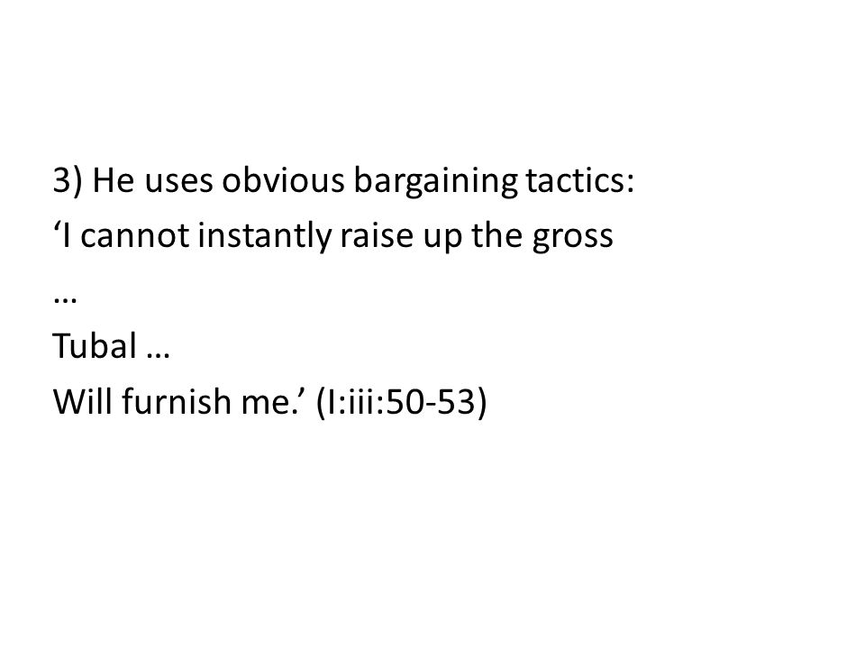 3) He uses obvious bargaining tactics: 'I cannot instantly raise up the gross … Tubal … Will furnish me.' (I:iii:50-53)
