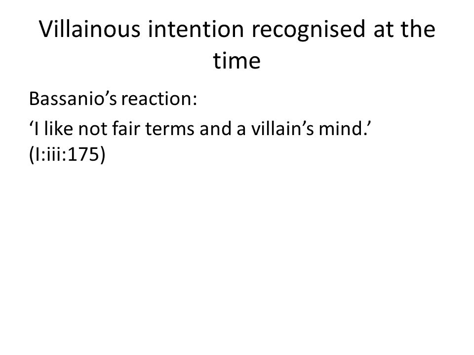 Villainous intention recognised at the time Bassanio's reaction: 'I like not fair terms and a villain's mind.' (I:iii:175)