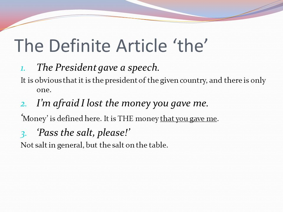 1. The President gave a speech. It is obvious that it is the president of the given country, and there is only one. 2. I'm afraid I lost the money you