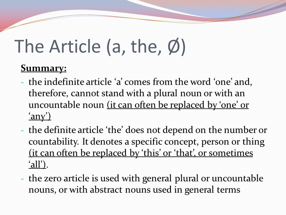 Summary: - the indefinite article 'a' comes from the word 'one' and, therefore, cannot stand with a plural noun or with an uncountable noun (it can often be replaced by 'one' or 'any') - the definite article 'the' does not depend on the number or countability.
