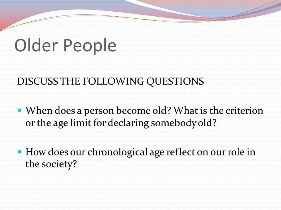 Older People DISCUSS THE FOLLOWING QUESTIONS When does a person become old? What is the criterion or the age limit for declaring somebody old? How doe