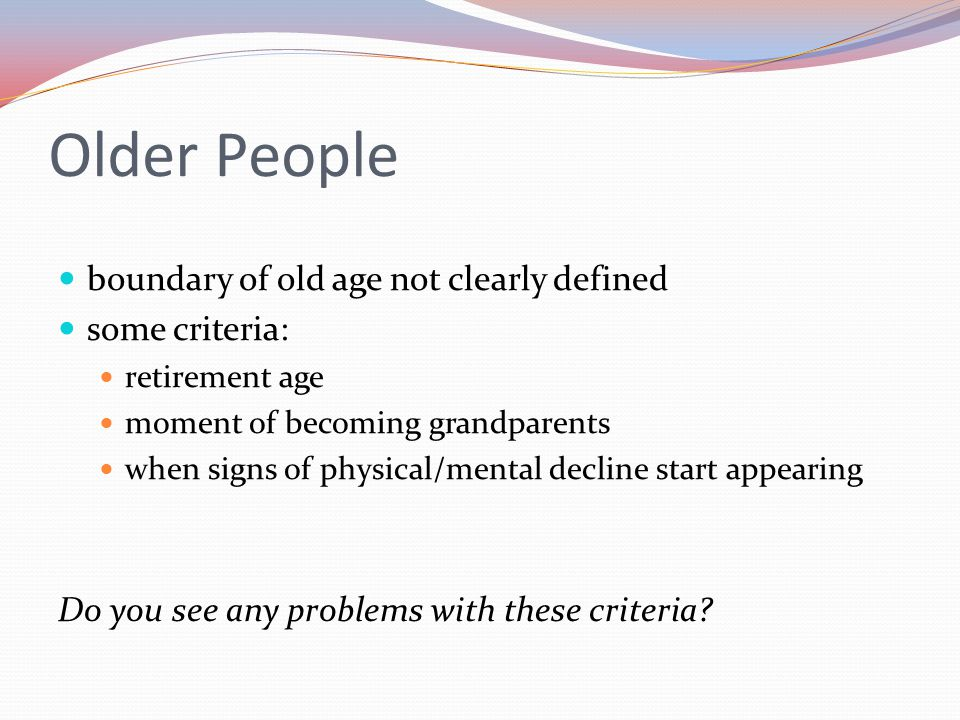 Older People boundary of old age not clearly defined some criteria: retirement age moment of becoming grandparents when signs of physical/mental decli
