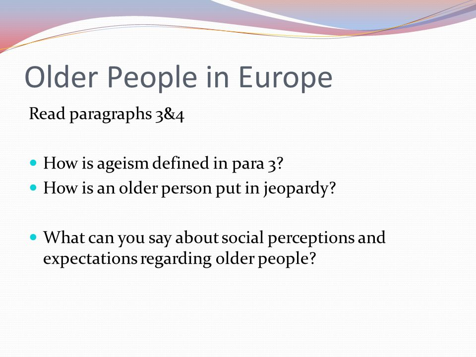 Older People in Europe Read paragraphs 3&4 How is ageism defined in para 3.