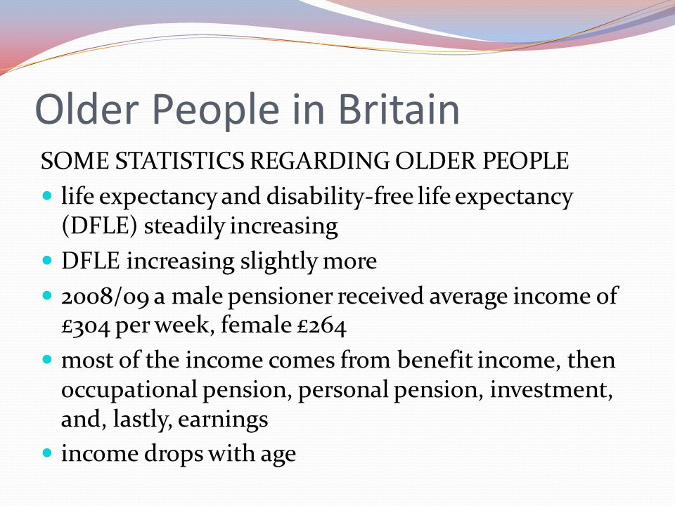 Older People in Britain SOME STATISTICS REGARDING OLDER PEOPLE life expectancy and disability-free life expectancy (DFLE) steadily increasing DFLE inc