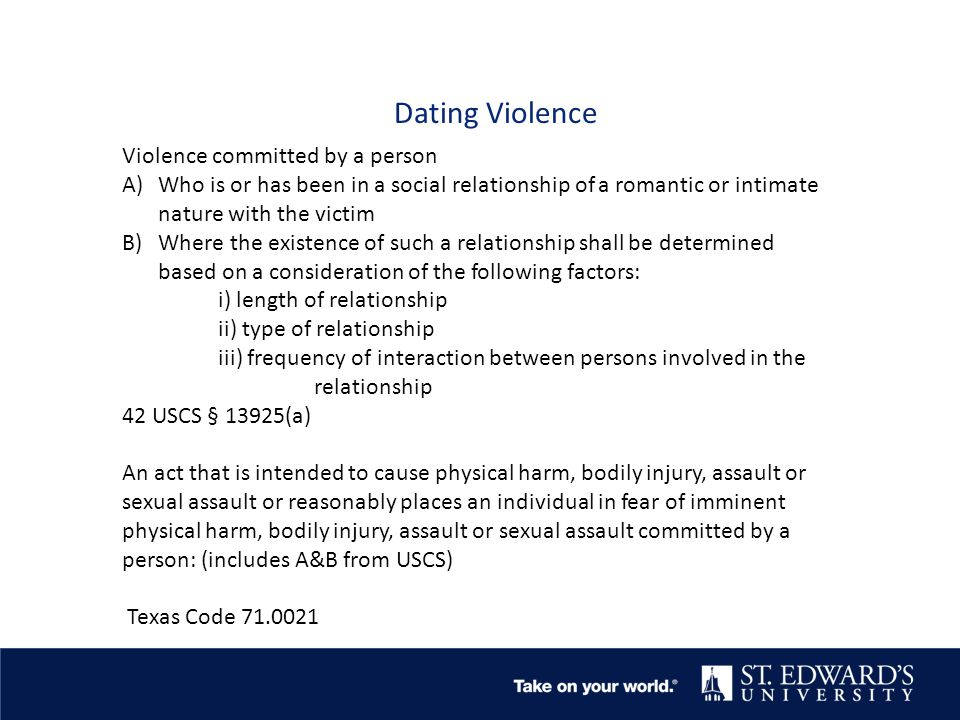 Dating Violence Violence committed by a person A)Who is or has been in a social relationship of a romantic or intimate nature with the victim B)Where the existence of such a relationship shall be determined based on a consideration of the following factors: i) length of relationship ii) type of relationship iii) frequency of interaction between persons involved in the relationship 42 USCS § 13925(a) An act that is intended to cause physical harm, bodily injury, assault or sexual assault or reasonably places an individual in fear of imminent physical harm, bodily injury, assault or sexual assault committed by a person: (includes A&B from USCS) Texas Code 71.0021