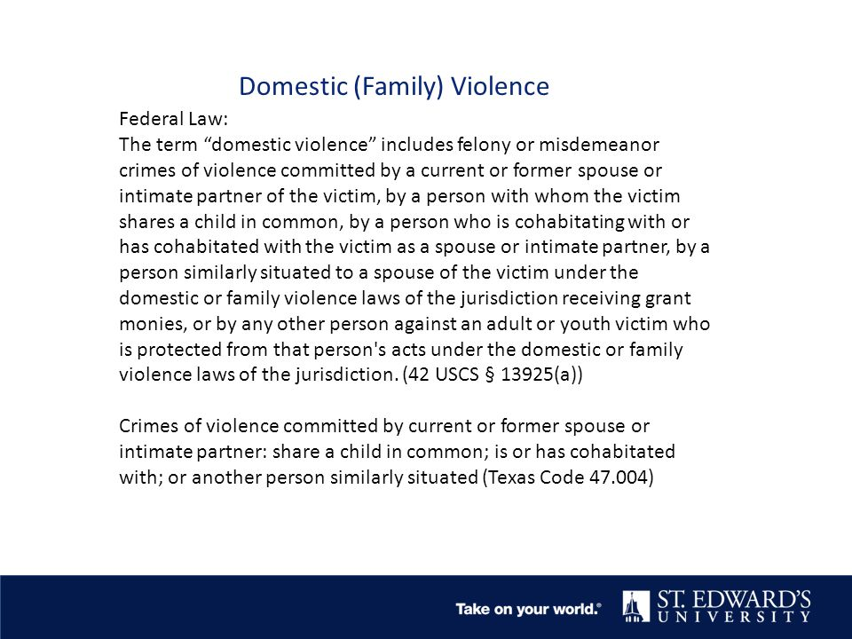 Domestic (Family) Violence Federal Law: The term domestic violence includes felony or misdemeanor crimes of violence committed by a current or former spouse or intimate partner of the victim, by a person with whom the victim shares a child in common, by a person who is cohabitating with or has cohabitated with the victim as a spouse or intimate partner, by a person similarly situated to a spouse of the victim under the domestic or family violence laws of the jurisdiction receiving grant monies, or by any other person against an adult or youth victim who is protected from that person s acts under the domestic or family violence laws of the jurisdiction.