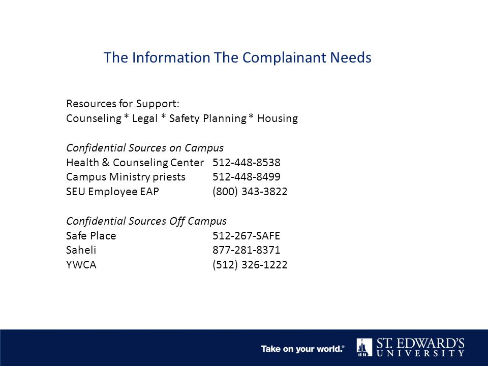 The Information The Complainant Needs Resources for Support: Counseling * Legal * Safety Planning * Housing Confidential Sources on Campus Health & Counseling Center512-448-8538 Campus Ministry priests512-448-8499 SEU Employee EAP(800) 343-3822 Confidential Sources Off Campus Safe Place512-267-SAFE Saheli 877-281-8371 YWCA(512) 326-1222