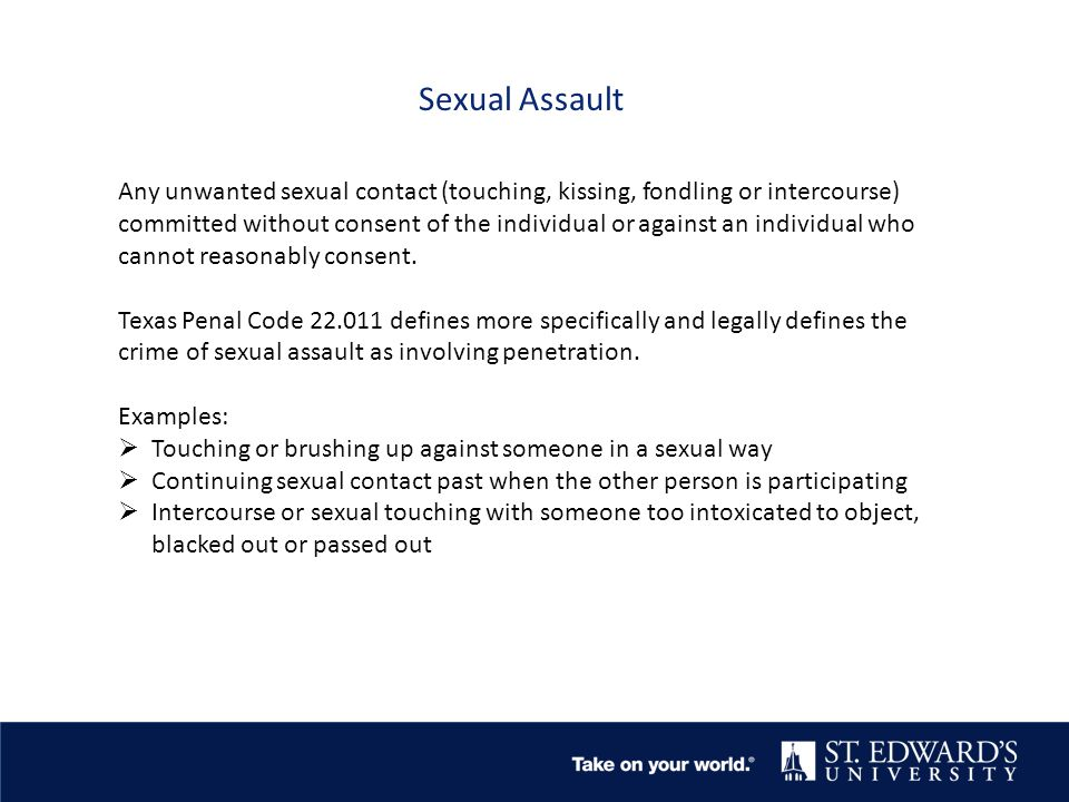 Sexual Assault Any unwanted sexual contact (touching, kissing, fondling or intercourse) committed without consent of the individual or against an individual who cannot reasonably consent.