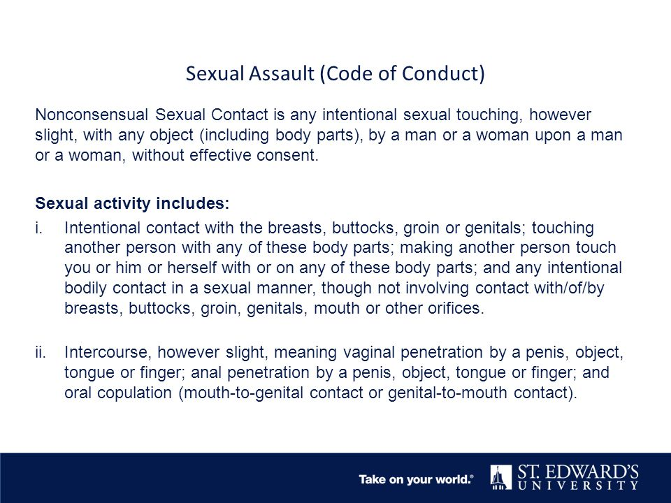 Sexual Assault (Code of Conduct) Nonconsensual Sexual Contact is any intentional sexual touching, however slight, with any object (including body parts), by a man or a woman upon a man or a woman, without effective consent.