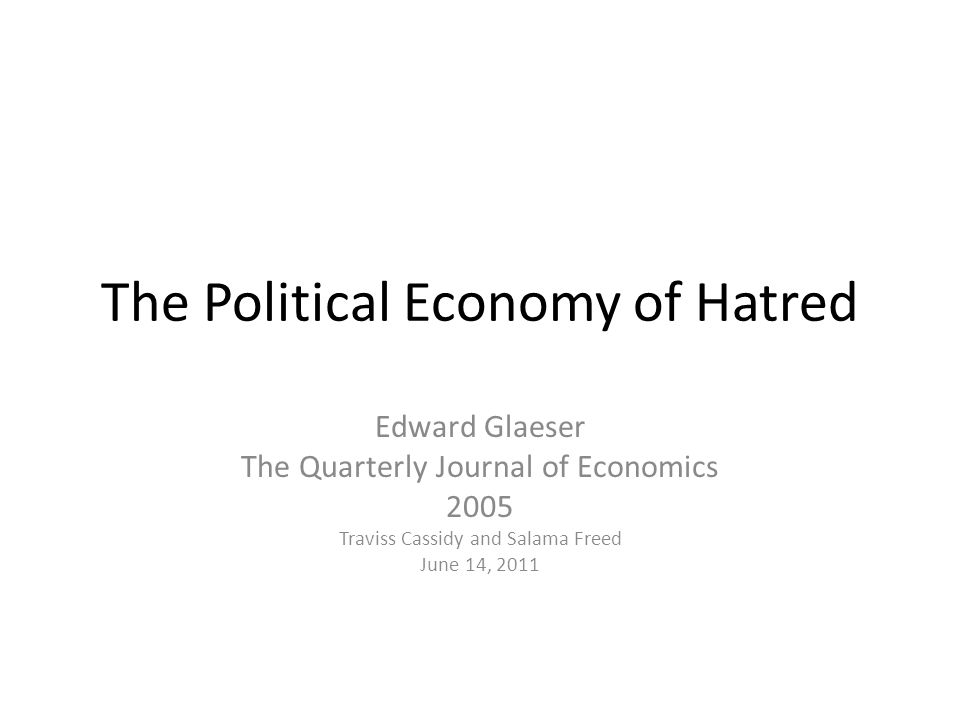 The Political Economy of Hatred Edward Glaeser The Quarterly Journal of Economics 2005 Traviss Cassidy and Salama Freed June 14, 2011