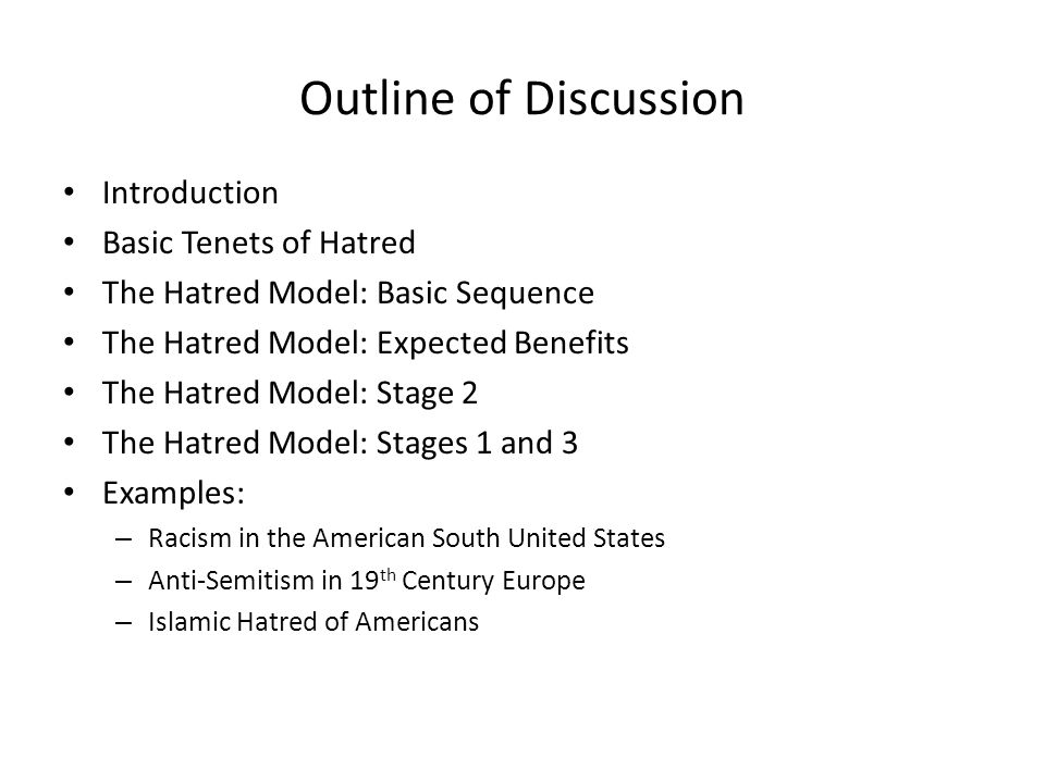 Outline of Discussion Introduction Basic Tenets of Hatred The Hatred Model: Basic Sequence The Hatred Model: Expected Benefits The Hatred Model: Stage 2 The Hatred Model: Stages 1 and 3 Examples: – Racism in the American South United States – Anti-Semitism in 19 th Century Europe – Islamic Hatred of Americans