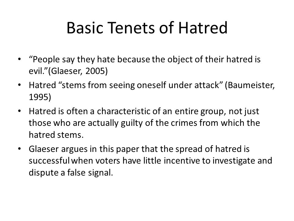 Basic Tenets of Hatred People say they hate because the object of their hatred is evil. (Glaeser, 2005) Hatred stems from seeing oneself under attack (Baumeister, 1995) Hatred is often a characteristic of an entire group, not just those who are actually guilty of the crimes from which the hatred stems.