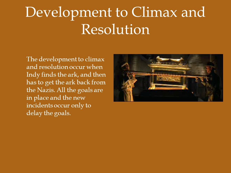 Development to Climax and Resolution The development to climax and resolution occur when Indy finds the ark, and then has to get the ark back from the Nazis.