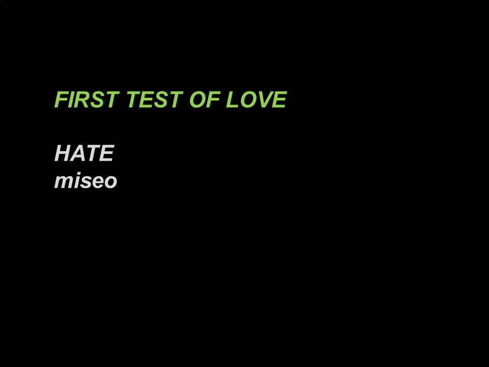 FIRST TEST OF LOVE HATE miseo