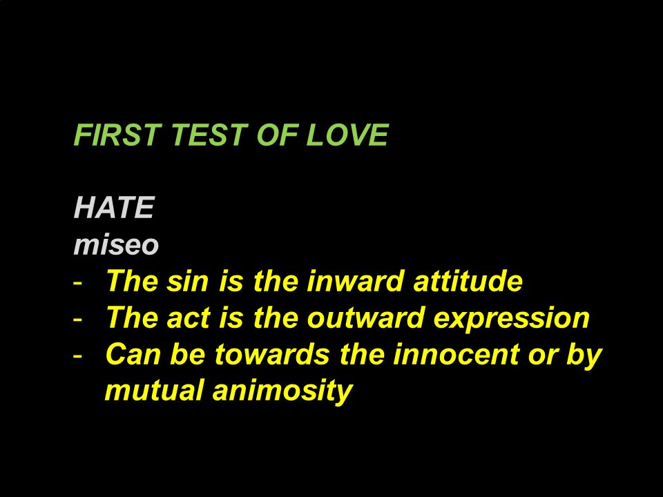 FIRST TEST OF LOVE HATE miseo -The sin is the inward attitude -The act is the outward expression -Can be towards the innocent or by mutual animosity