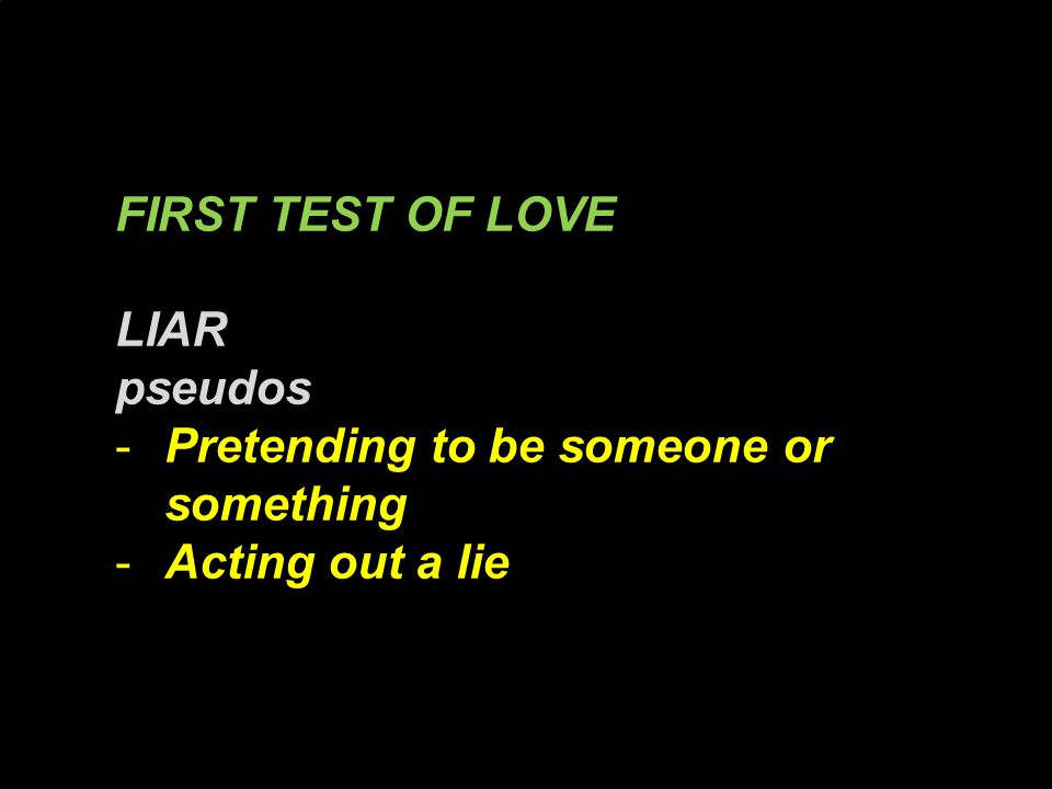 FIRST TEST OF LOVE LIAR pseudos -Pretending to be someone or something -Acting out a lie