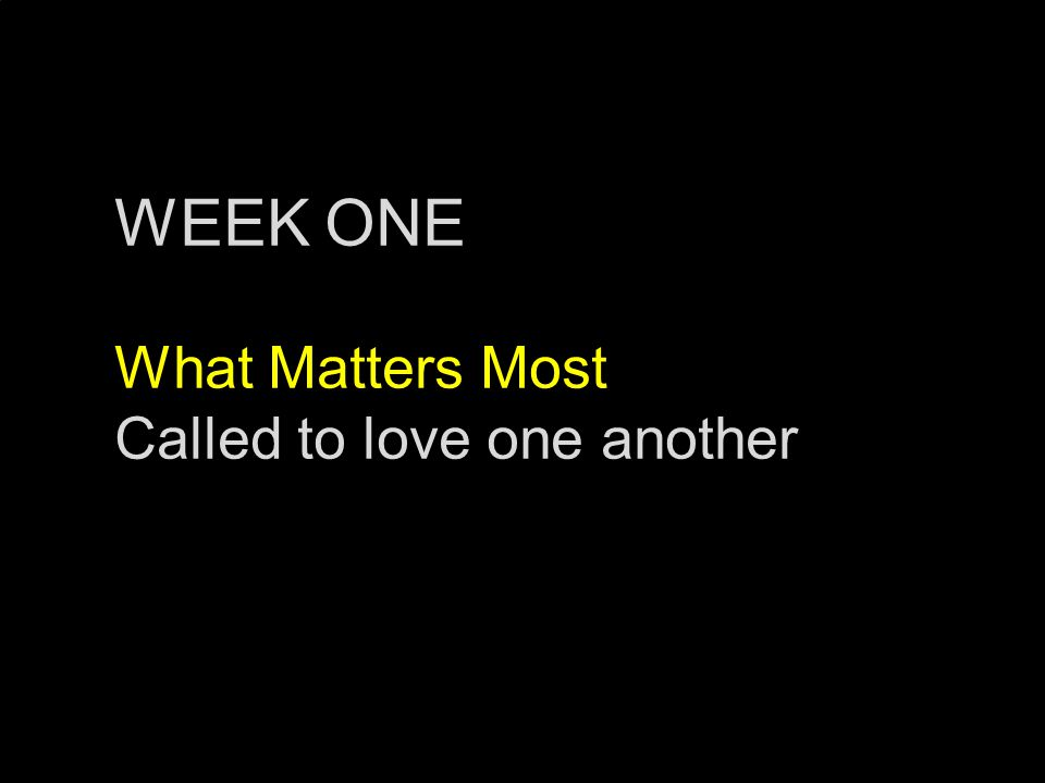 WEEK ONE What Matters Most Called to love one another