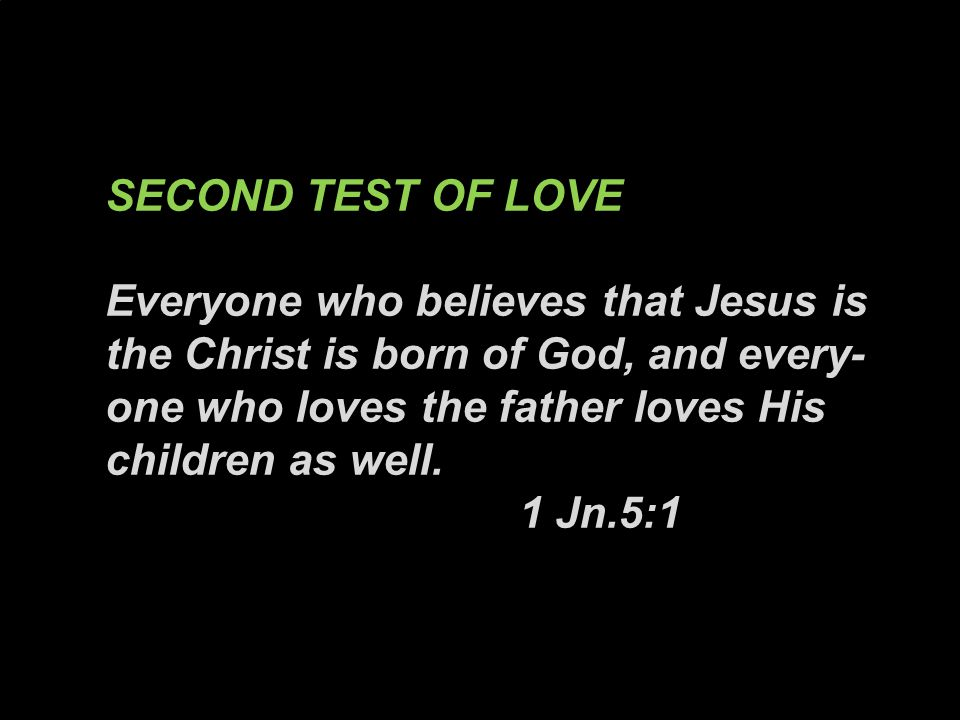 SECOND TEST OF LOVE Everyone who believes that Jesus is the Christ is born of God, and every- one who loves the father loves His children as well.