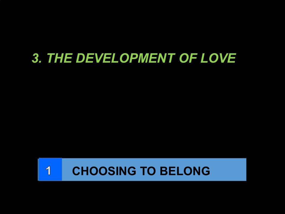 3. THE DEVELOPMENT OF LOVE CHOOSING TO BELONG LEARNING TO SHARE DOING YOUR PART BEING FAMILY