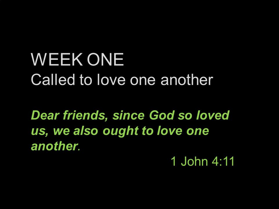 WEEK ONE Called to love one another Dear friends, since God so loved us, we also ought to love one another.