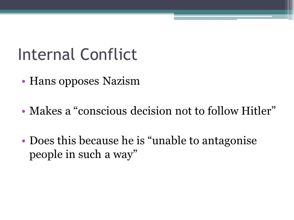 "Internal Conflict Hans opposes Nazism Makes a ""conscious decision not to follow Hitler"" Does this because he is ""unable to antagonise people in such a"