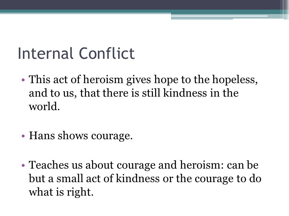 Internal Conflict This act of heroism gives hope to the hopeless, and to us, that there is still kindness in the world. Hans shows courage. Teaches us