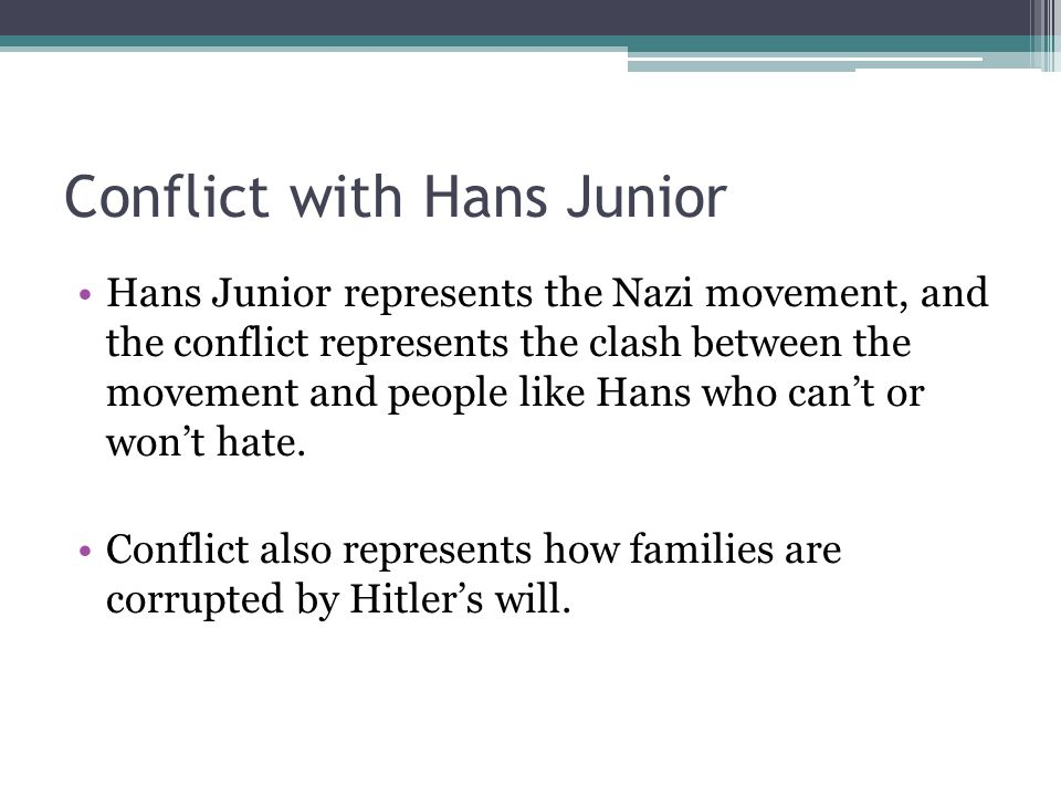 Conflict with Hans Junior Hans Junior represents the Nazi movement, and the conflict represents the clash between the movement and people like Hans who can't or won't hate.