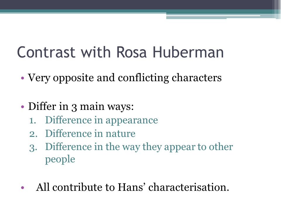 Differences in Appearance Hans Huberman Rosa Huberman very tall Walks straight squat , five foot one inch Walks with a distinct waddle Differences encourage comparison between the characters.