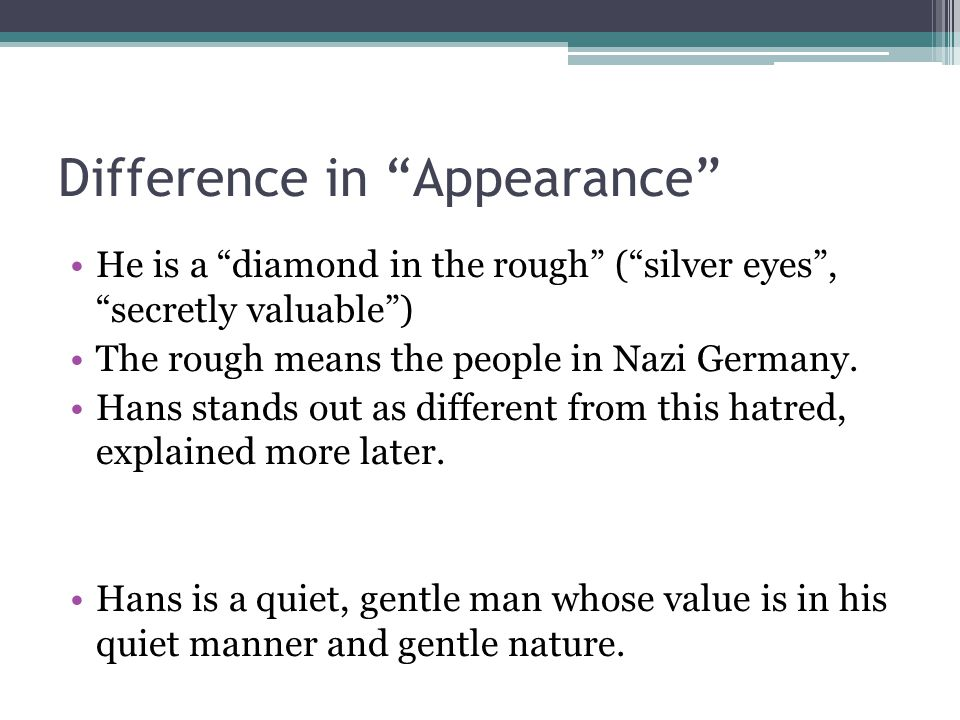 "Difference in ""Appearance"" He is a ""diamond in the rough"" (""silver eyes"", ""secretly valuable"") The rough means the people in Nazi Germany. Hans stands"