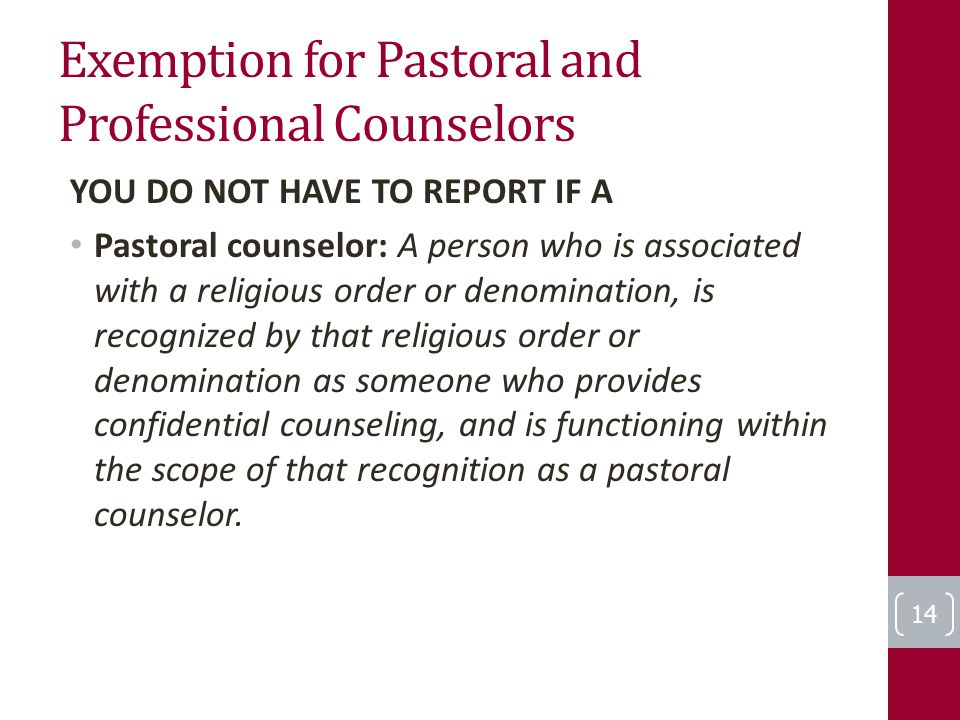 Exemption for Pastoral and Professional Counselors YOU DO NOT HAVE TO REPORT IF A Pastoral counselor: A person who is associated with a religious order or denomination, is recognized by that religious order or denomination as someone who provides confidential counseling, and is functioning within the scope of that recognition as a pastoral counselor.