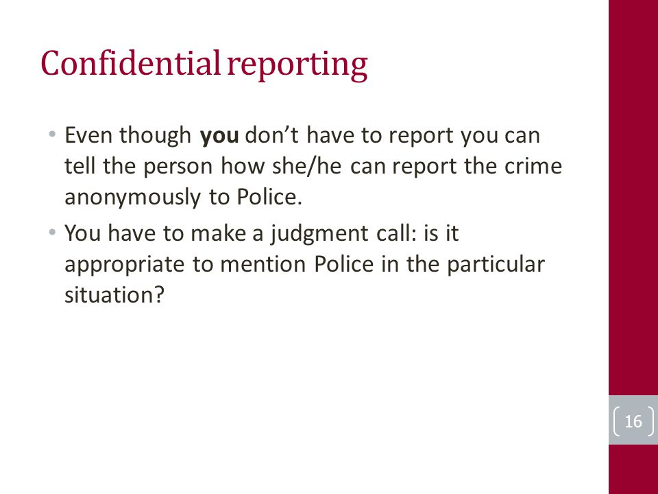 Confidential reporting Even though you don't have to report you can tell the person how she/he can report the crime anonymously to Police.