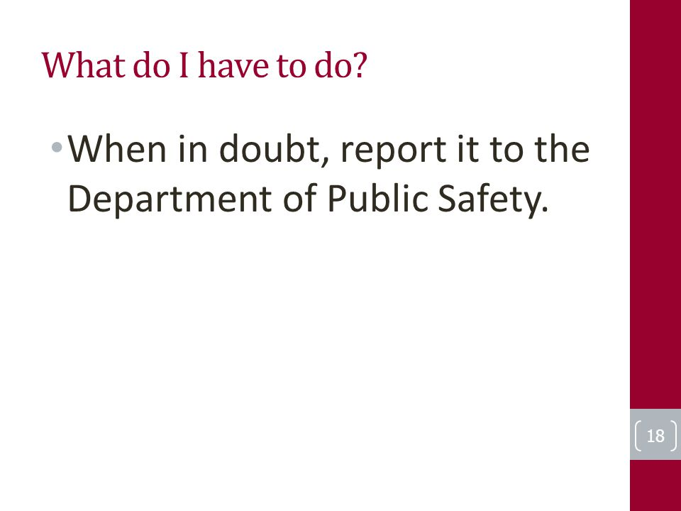 What do I have to do When in doubt, report it to the Department of Public Safety. 18