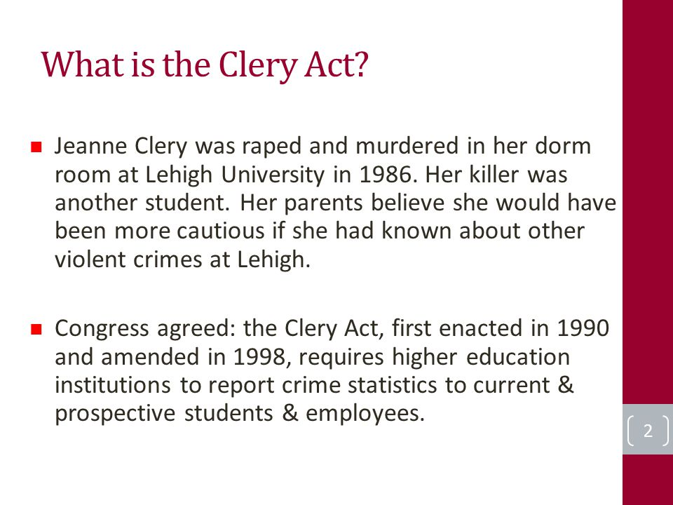 What is the Clery Act? 2 Jeanne Clery was raped and murdered in her dorm room at Lehigh University in 1986. Her killer was another student. Her parent