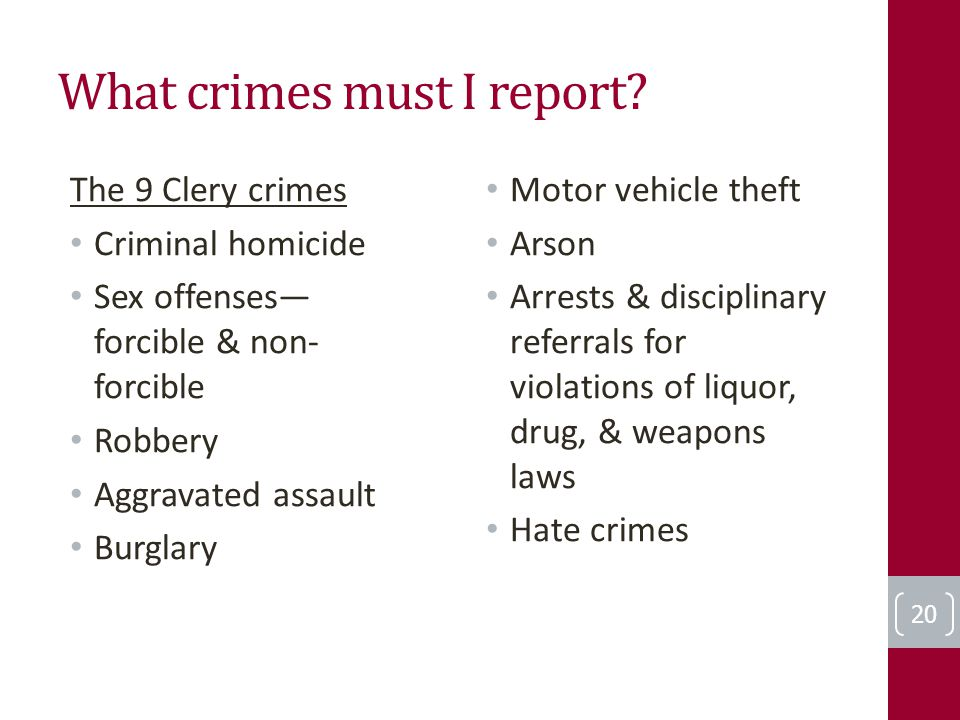 What crimes must I report? The 9 Clery crimes Criminal homicide Sex offenses— forcible & non- forcible Robbery Aggravated assault Burglary Motor vehic