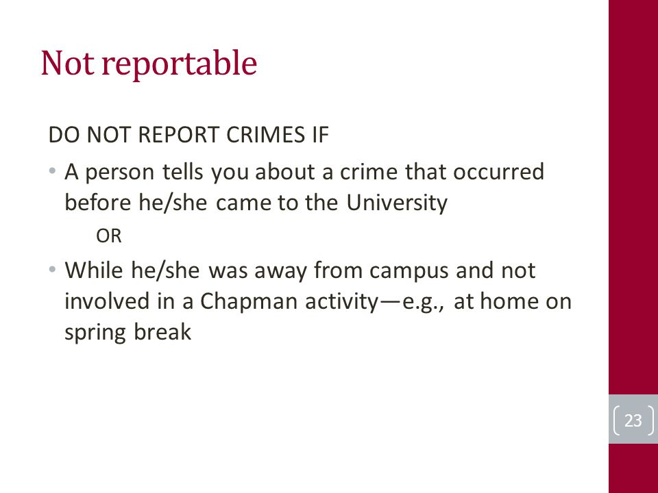 Not reportable DO NOT REPORT CRIMES IF A person tells you about a crime that occurred before he/she came to the University OR While he/she was away from campus and not involved in a Chapman activity—e.g., at home on spring break 23