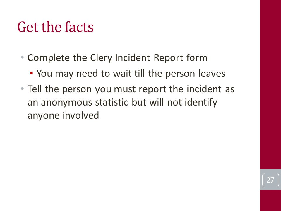 Get the facts Complete the Clery Incident Report form You may need to wait till the person leaves Tell the person you must report the incident as an anonymous statistic but will not identify anyone involved 27