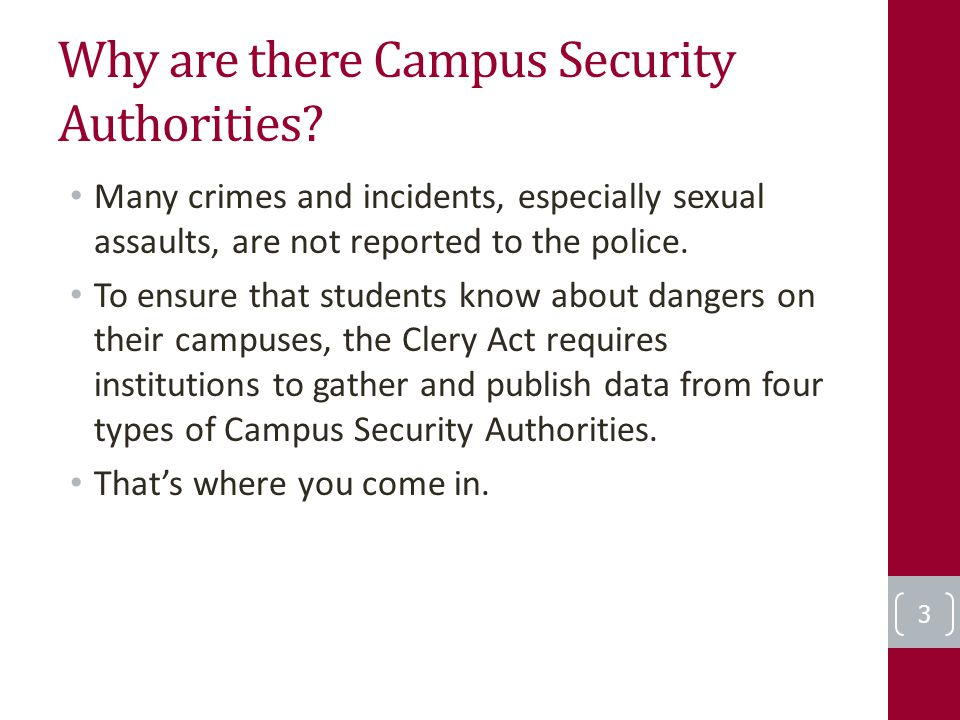 Why are there Campus Security Authorities? Many crimes and incidents, especially sexual assaults, are not reported to the police. To ensure that stude