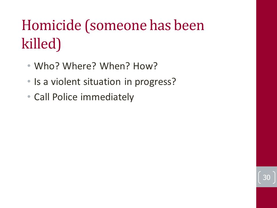 Homicide (someone has been killed) Who? Where? When? How? Is a violent situation in progress? Call Police immediately 30